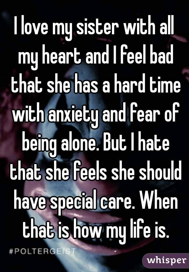 I love my sister with all my heart and I feel bad that she has a hard time with anxiety and fear of being alone. But I hate that she feels she should have special care. When that is how my life is.