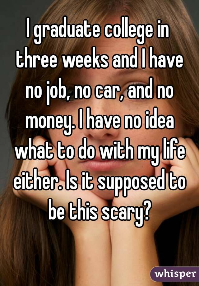 I graduate college in  three weeks and I have  no job, no car, and no money. I have no idea what to do with my life either. Is it supposed to be this scary?