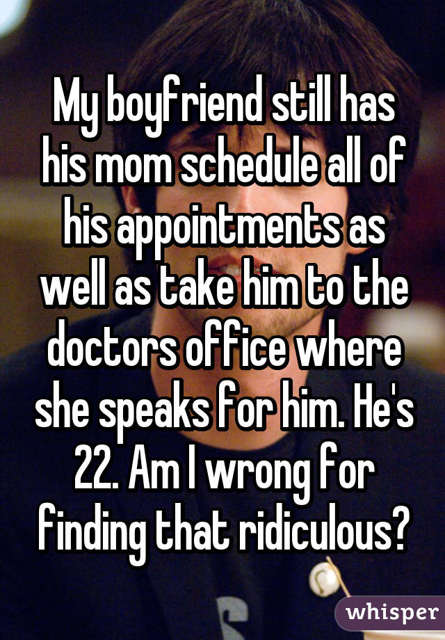 My boyfriend still has his mom schedule all of his appointments as well as take him to the doctors office where she speaks for him. He's 22. Am I wrong for finding that ridiculous?