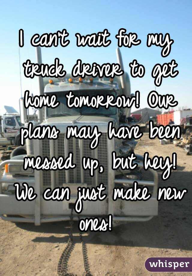 I can't wait for my truck driver to get home tomorrow! Our plans may have been messed up, but hey! We can just make new ones!