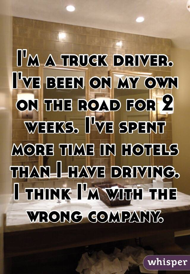 I'm a truck driver.  I've been on my own on the road for 2 weeks. I've spent more time in hotels than I have driving. I think I'm with the wrong company.