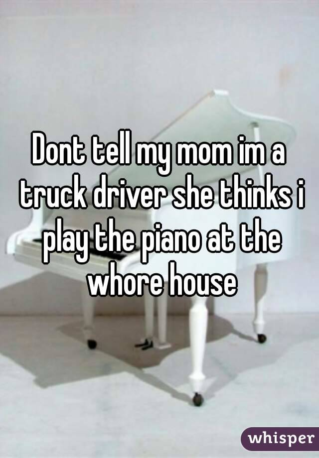 Dont tell my mom im a truck driver she thinks i play the piano at the whore house