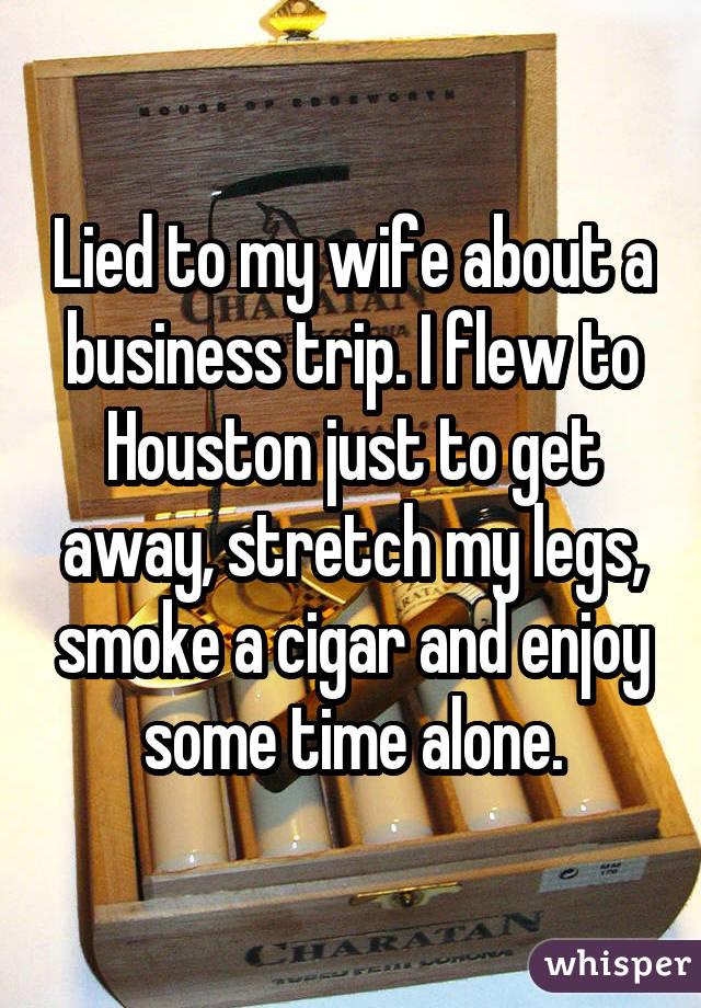 Lied to my wife about a business trip. I flew to Houston just to get away, stretch my legs, smoke a cigar and enjoy some time alone.