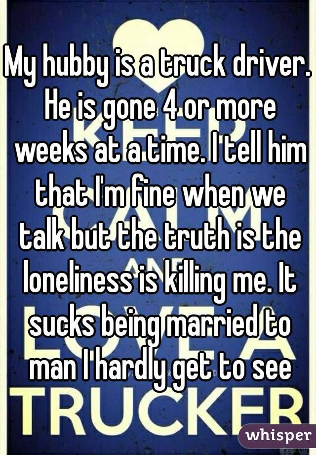 My hubby is a truck driver. He is gone 4 or more weeks at a time. I tell him that I'm fine when we talk but the truth is the loneliness is killing me. It sucks being married to man I hardly get to see