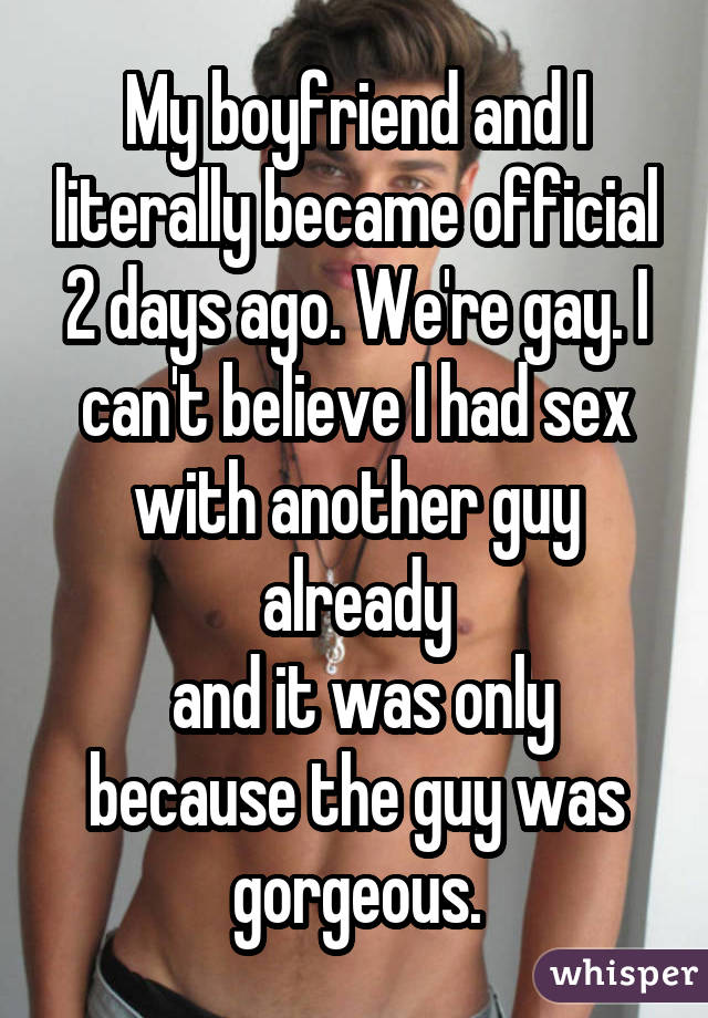 My boyfriend and I literally became official 2 days ago. We're gay. I can't believe I had sex with another guy already  and it was only because the guy was gorgeous.