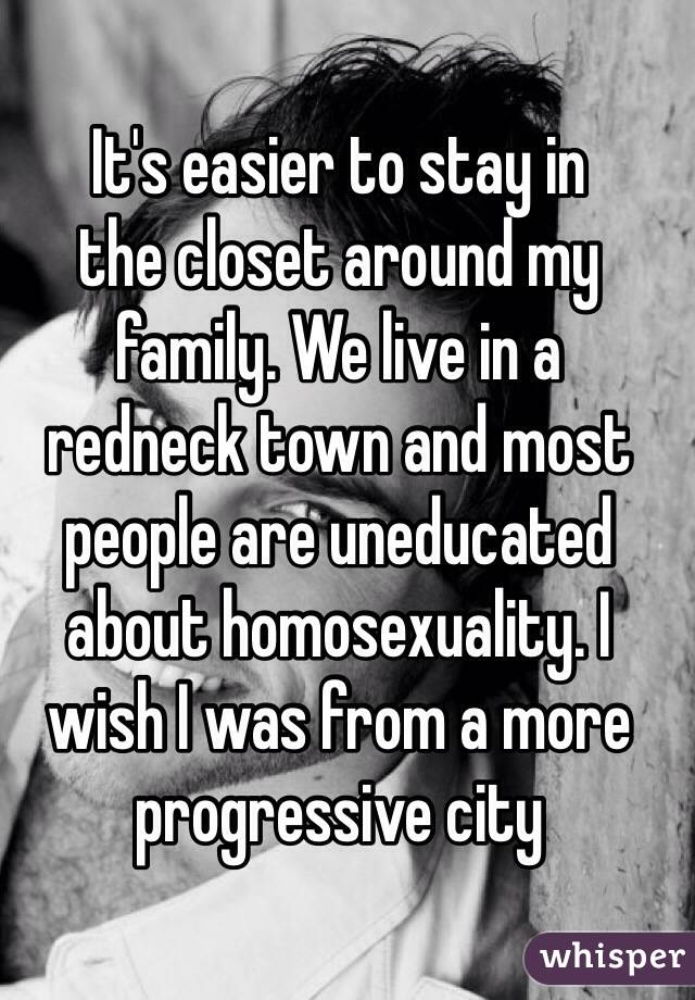 It's easier to stay in  the closet around my family. We live in a  redneck town and most people are uneducated about homosexuality. I wish I was from a more progressive city