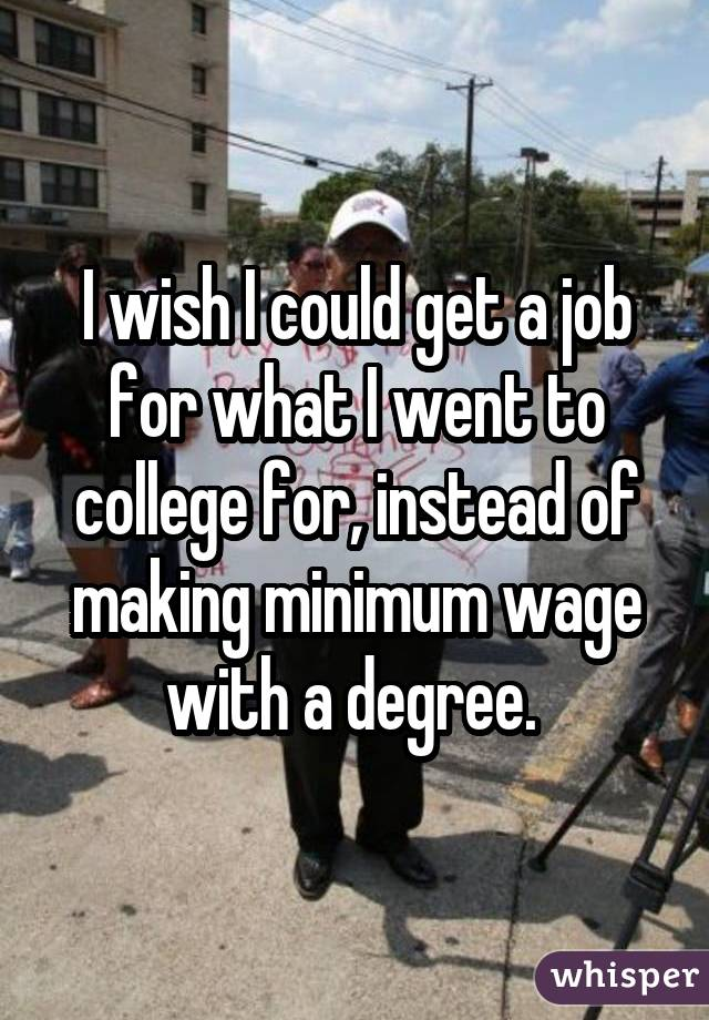 I wish I could get a job for what I went to college for, instead of making minimum wage with a degree.