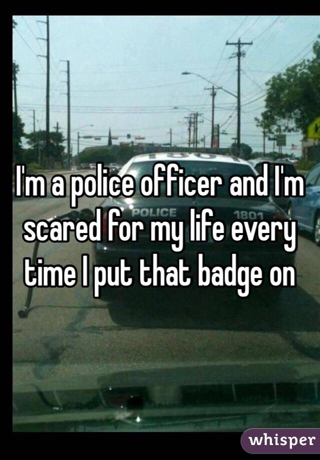 I'm a police officer and I'm scared for my life every time I put that badge on