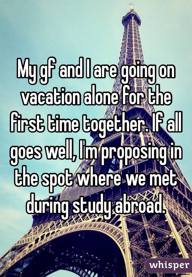 My gf and I are going on vacation alone for the first time together. If all goes well, I'm proposing in the spot where we met during study abroad.