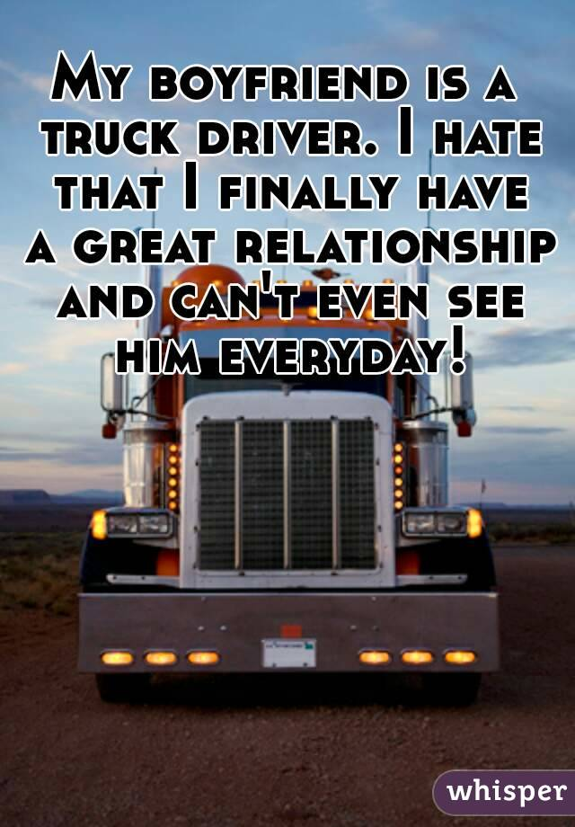My boyfriend is a truck driver. I hate that I finally have a great relationship and can't even see him everyday!