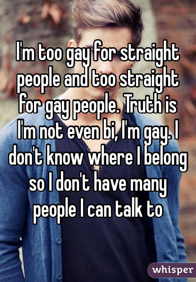I'm too gay for straight people and too straight  for gay people. Truth is  I'm not even bi, I'm gay. I don't know where I belong so I don't have many  people I can talk to