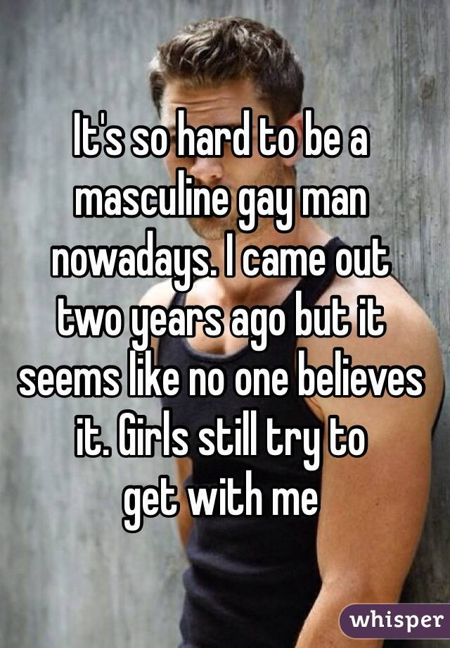 It's so hard to be a masculine gay man nowadays. I came out  two years ago but it seems like no one believes it. Girls still try to  get with me