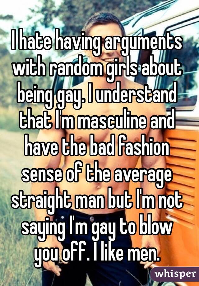 I hate having arguments with random girls about being gay. I understand  that I'm masculine and  have the bad fashion  sense of the average straight man but I'm not saying I'm gay to blow  you off. I like men.