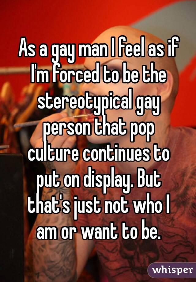 As a gay man I feel as if  I'm forced to be the stereotypical gay  person that pop  culture continues to  put on display. But  that's just not who I  am or want to be.