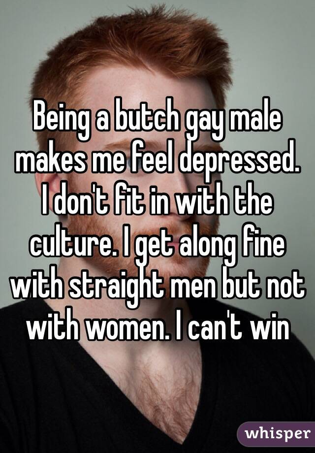 Being a butch gay male makes me feel depressed.  I don't fit in with the culture. I get along fine with straight men but not with women. I can't win