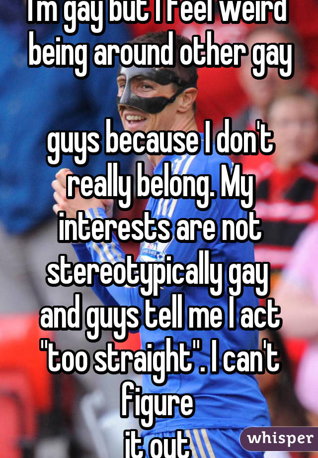 I'm gay but I feel weird  being around other gay  guys because I don't really belong. My interests are not stereotypically gay  and guys tell me I act