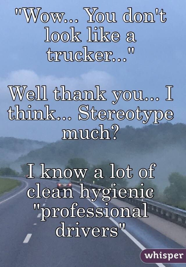 """""""Wow... You don't look like a trucker..."""" Well thank you... I think... Stereotype much?  I know a lot of clean hygienic """"professional drivers"""""""