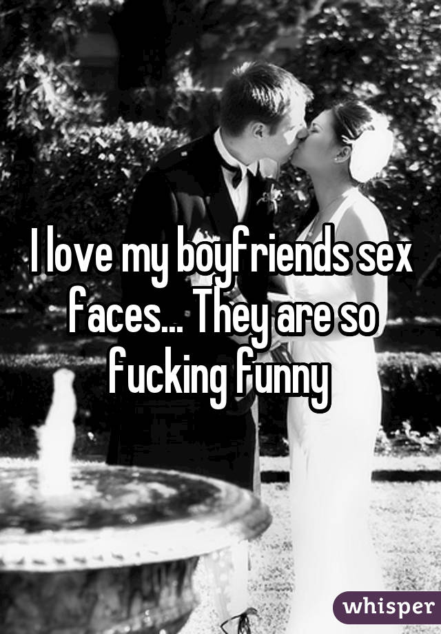 I love my boyfriends sex faces... They are so fucking funny