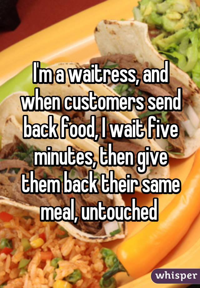 I'm a waitress, and when customers send back food, I wait five minutes, then give them back their same meal, untouched