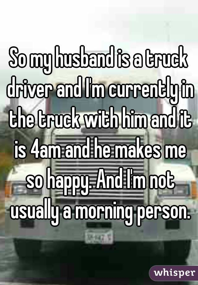 So my husband is a truck driver and I'm currently in the truck with him and it is 4am and he makes me so happy. And I'm not usually a morning person.