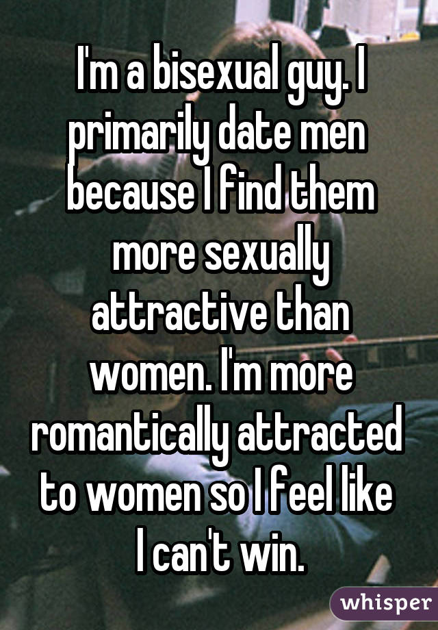 I'm a bisexual guy. I primarily date men  because I find them more sexually attractive than women. I'm more romantically attracted  to women so I feel like  I can't win.