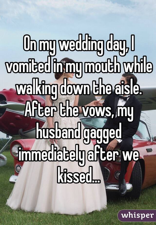 On my wedding day, I vomited in my mouth while walking down the aisle. After the vows, my husband gagged immediately after we kissed...