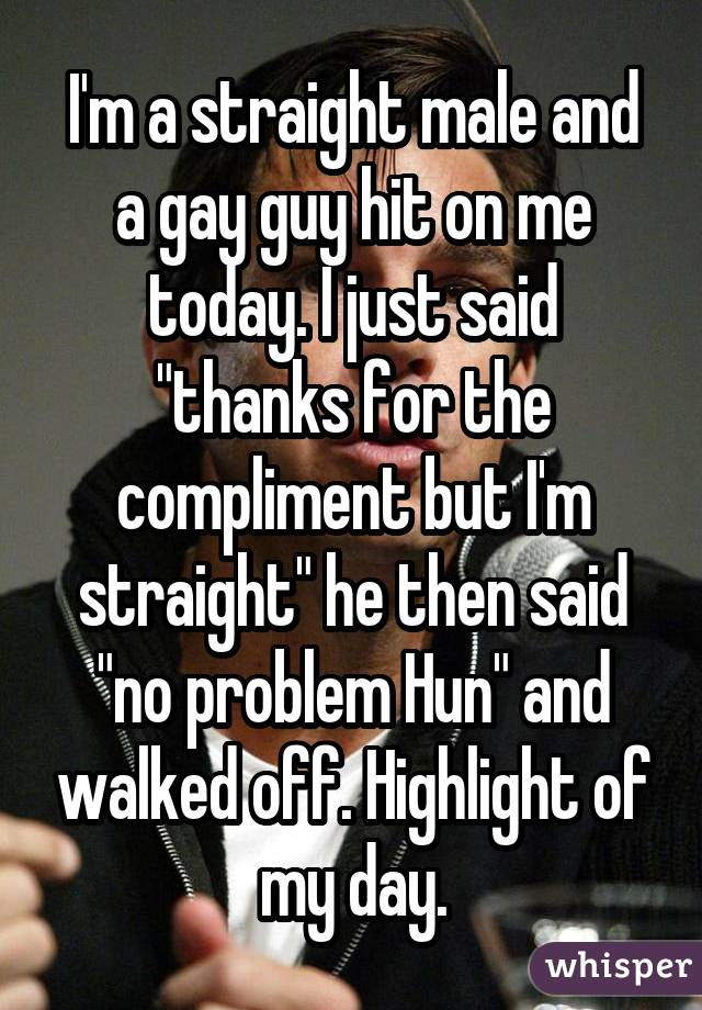 """I'm a straight male and a gay guy hit on me today. I just said """"thanks for the compliment but I'm straight"""" he then said """"no problem Hun"""" and walked off. Highlight of my day."""