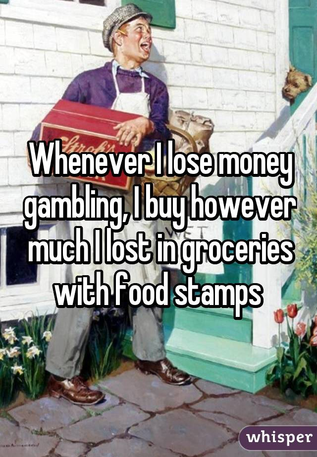 Whenever I lose money gambling, I buy however much I lost in groceries with food stamps