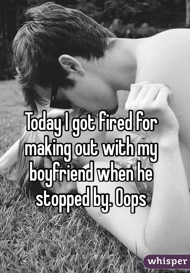 Today I got fired for  making out with my boyfriend when he  stopped by. Oops