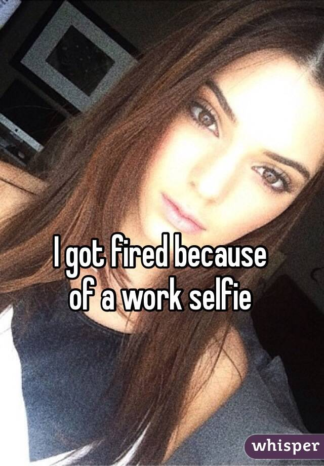 I got fired because  of a work selfie