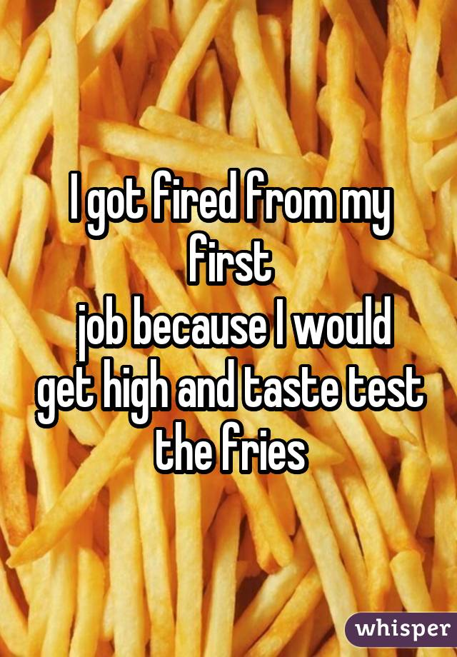 I got fired from my first  job because I would get high and taste test the fries
