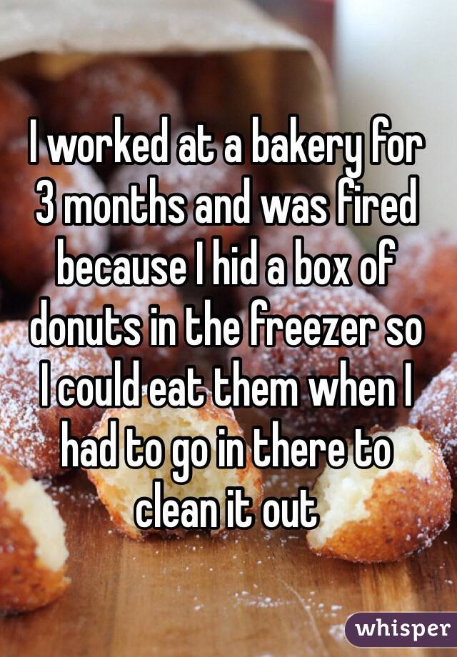I worked at a bakery for  3 months and was fired because I hid a box of donuts in the freezer so  I could eat them when I  had to go in there to  clean it out