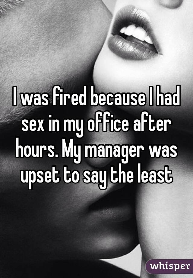 I was fired because I had sex in my office after hours. My manager was upset to say the least