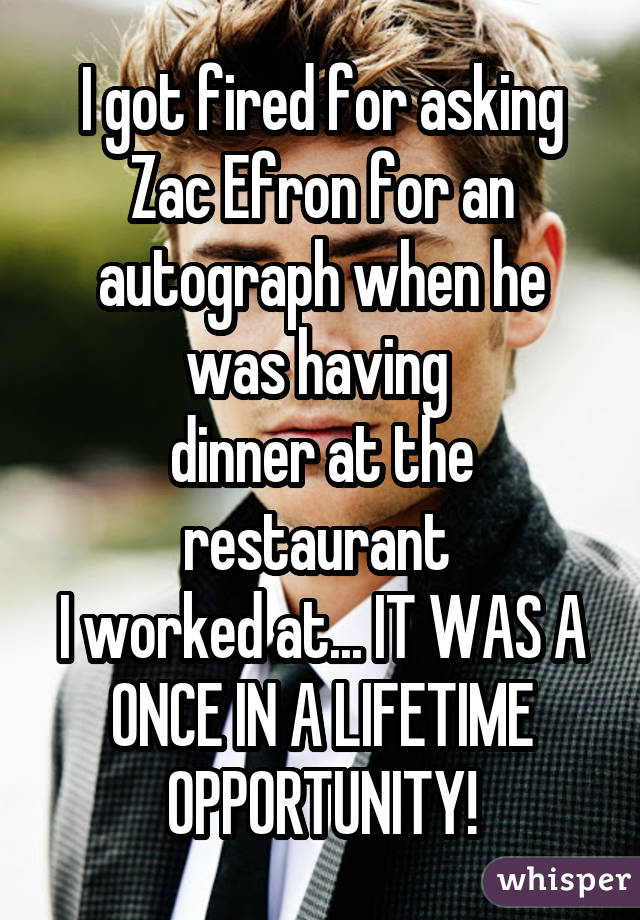 I got fired for asking Zac Efron for an autograph when he was having  dinner at the restaurant  I worked at... IT WAS A ONCE IN A LIFETIME OPPORTUNITY!