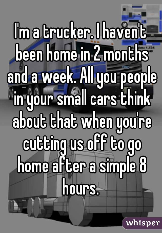I'm a trucker. I haven't been home in 2 months and a week. All you people in your small cars think about that when you're cutting us off to go home after a simple 8 hours.