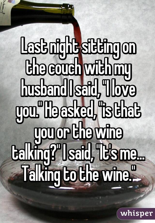"Last night sitting on the couch with my husband I said, ""I love you."" He asked, ""is that you or the wine talking?"" I said, ""It's me... Talking to the wine."""