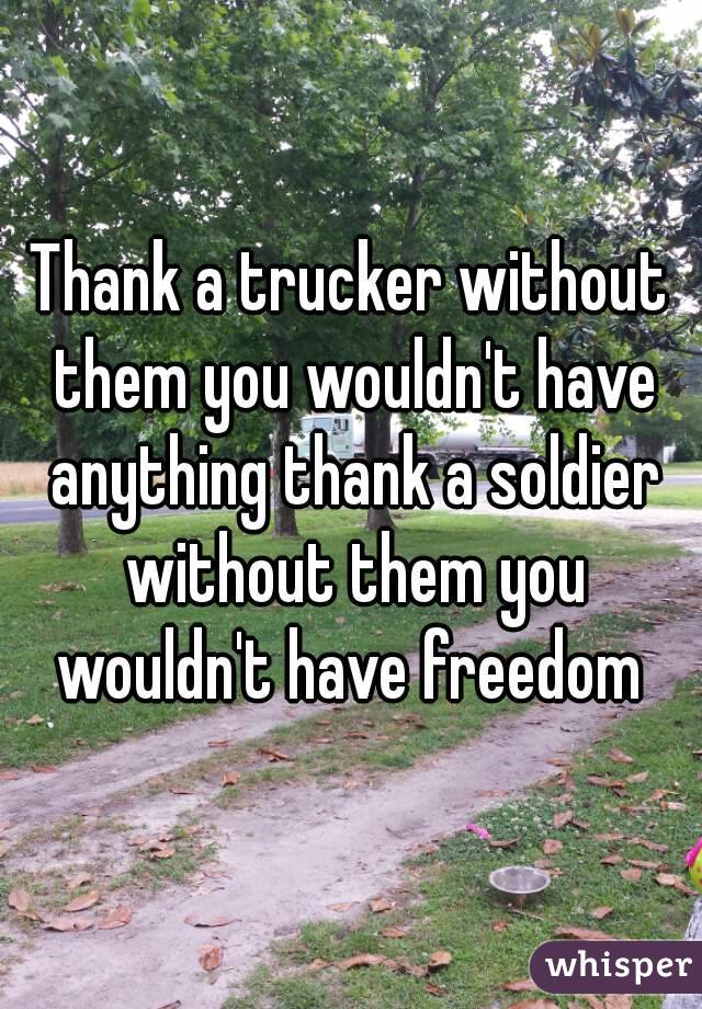 Thank a trucker without them you wouldn't have anything thank a soldier without them you wouldn't have freedom