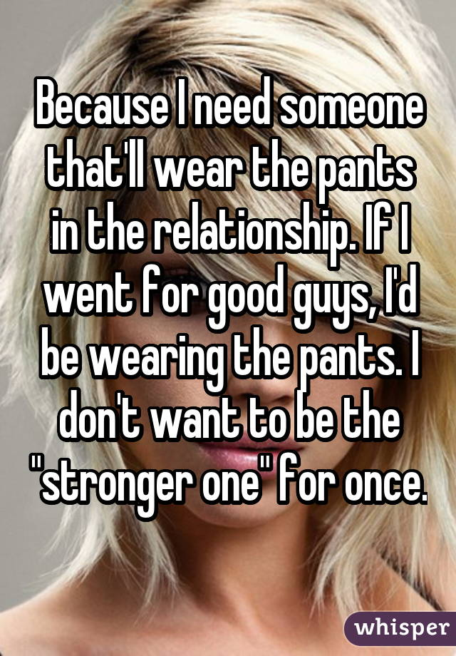 Because I need someone that'll wear the pants in the relationship. If I went for good guys, I'd be wearing the pants. I don't want to be the