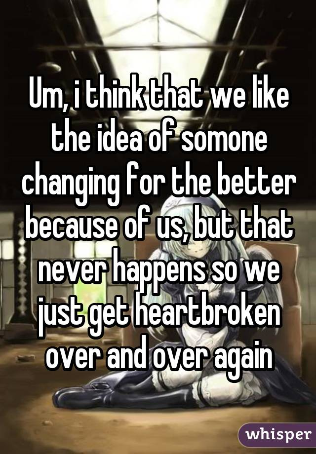 Um, i think that we like the idea of somone changing for the better because of us, but that never happens so we just get heartbroken over and over again