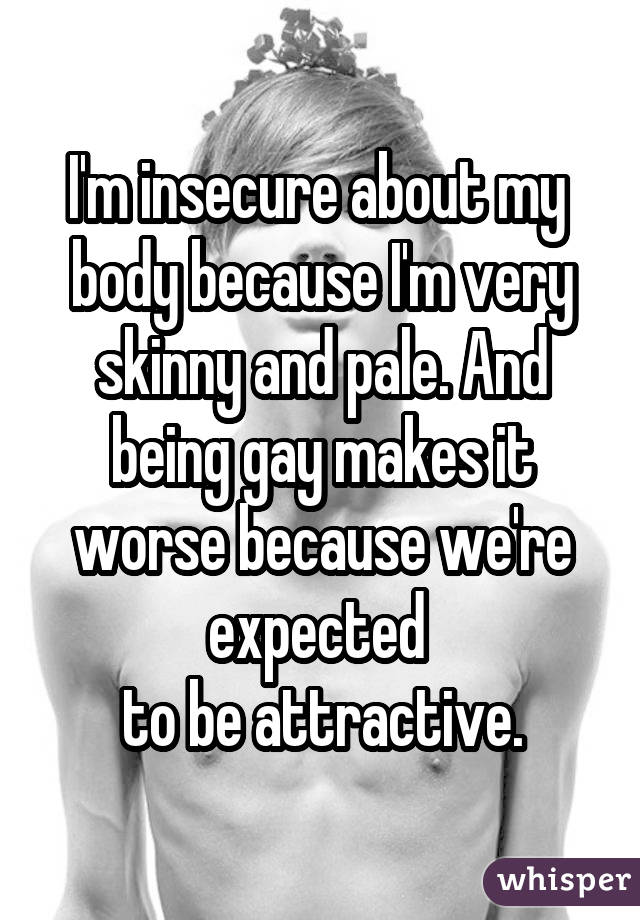 I'm insecure about my  body because I'm very skinny and pale. And being gay makes it worse because we're expected  to be attractive.