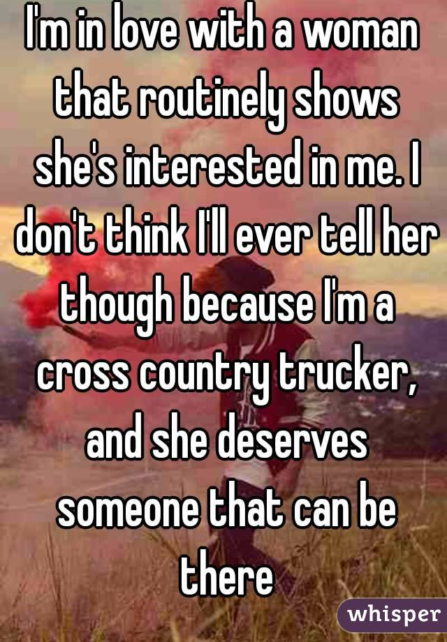 I'm in love with a woman that routinely shows she's interested in me. I don't think I'll ever tell her though because I'm a cross country trucker, and she deserves someone that can be there