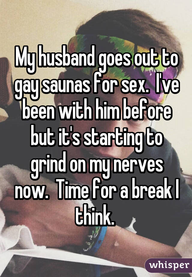 My husband goes out to gay saunas for sex.  I've been with him before but it's starting to grind on my nerves now.  Time for a break I think.