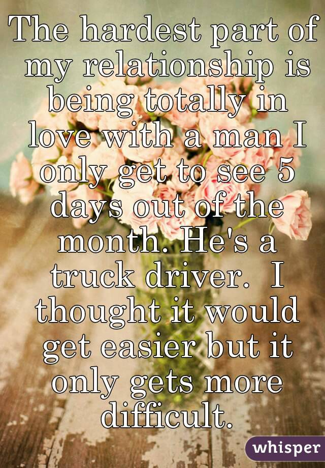 The hardest part of my relationship is being totally in love with a man I only get to see 5 days out of the month. He's a truck driver.  I thought it would get easier but it only gets more difficult.