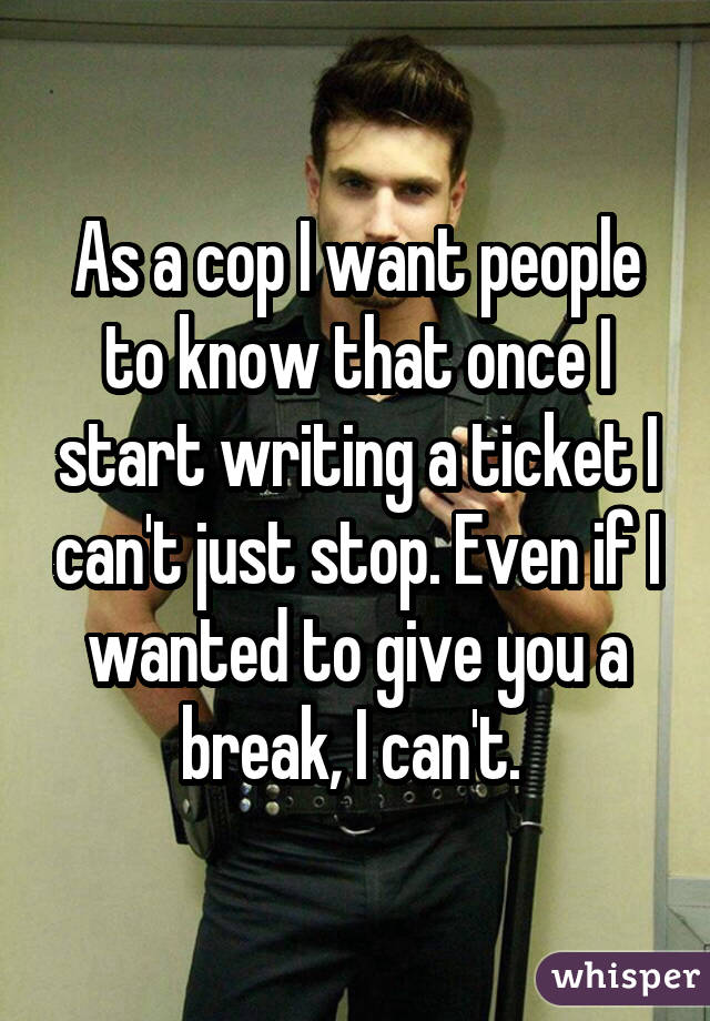 As a cop I want people to know that once I start writing a ticket I can't just stop. Even if I wanted to give you a break, I can't.