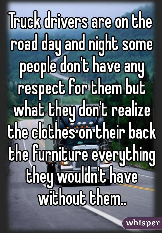 Truck drivers are on the road day and night some people don't have any respect for them but what they don't realize the clothes on their back the furniture everything they wouldn't have without them..