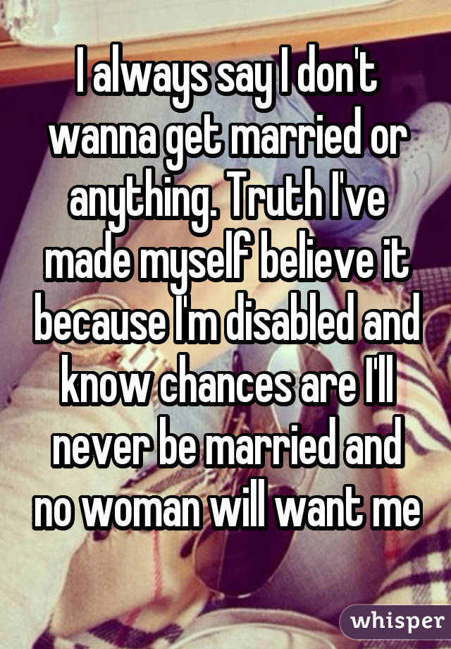 I always say I don't wanna get married or anything. Truth I've made myself believe it because I'm disabled and know chances are I'll never be married and no woman will want me