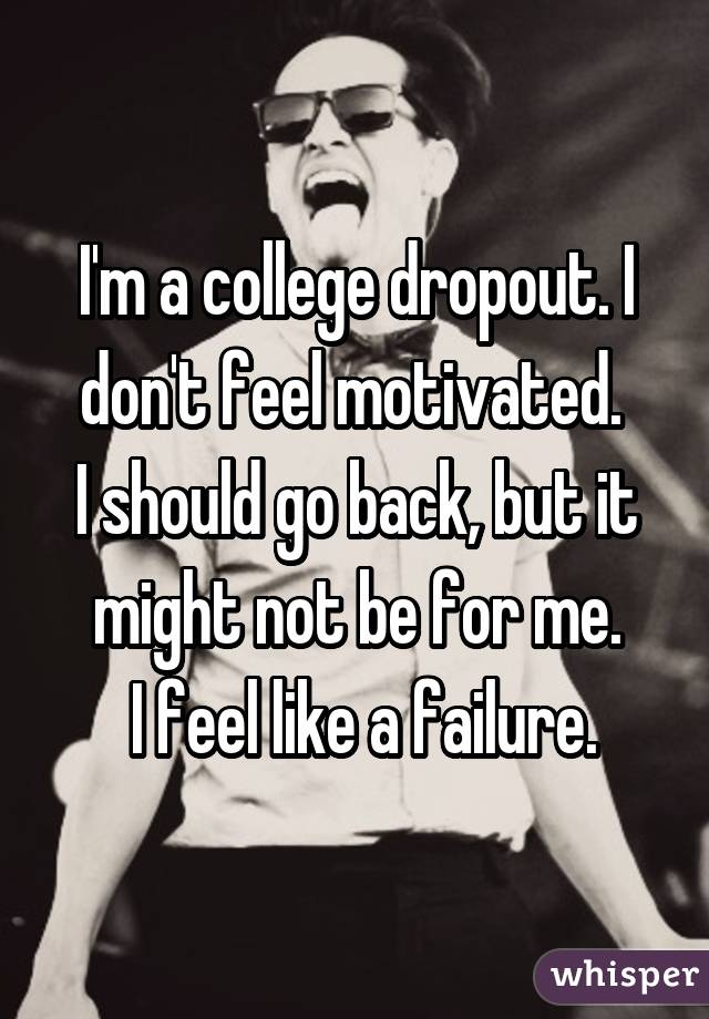 I'm a college dropout. I don't feel motivated.  I should go back, but it might not be for me.  I feel like a failure.