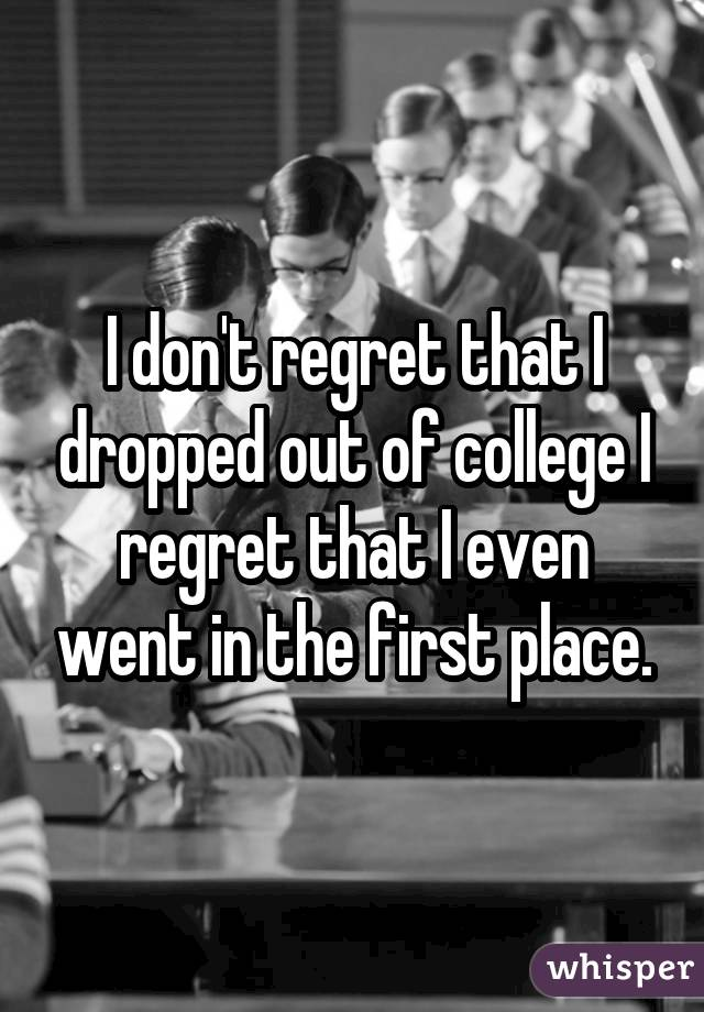 I don't regret that I dropped out of college I regret that I even went in the first place.