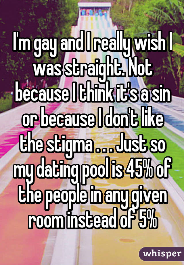 I'm gay and I really wish I was straight. Not because I think it's a sin or because I don't like the stigma . . . Just so my dating pool is 45% of the people in any given room instead of 5%