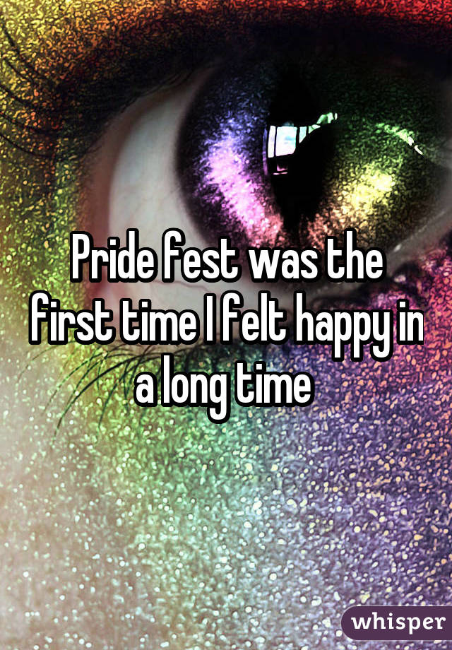 Pride fest was the first time I felt happy in a long time